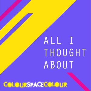 colourspacecolour - All I Thought About